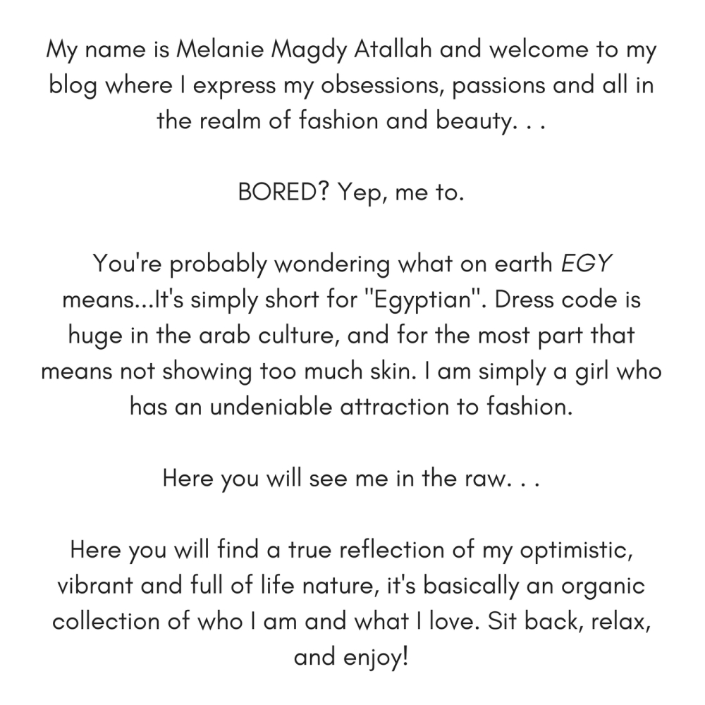 My name is Melanie Magdy Atallah and welcome to my blog where I express my obsessions, passions and all in the realm of fashion and beauty. . .BORED? Yep, me to.You're probably wondering
